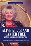 img - for ALIVE AT 75! AND CANCER FREE DUE TO ALTERNATIVE THERAPIES: And Feeding The Body Properly To Heal Itself And Rebuild The Immune System book / textbook / text book