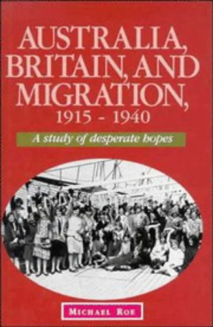 Australia, Britain and Migration, 1915-1940: A Study of Desperate Hopes (Studies in Australian History), Michael Roe