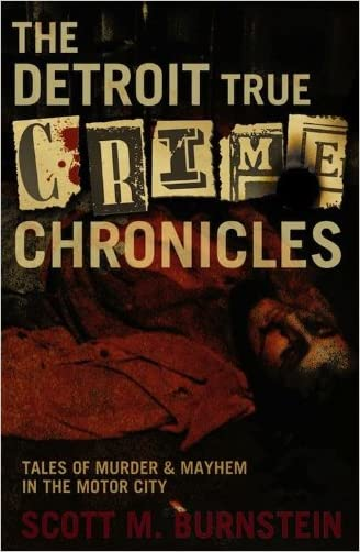 The Detroit True Crime Chronicles: Tales of Murder and Mayhem in the Motor City written by Scott M. Burnstein