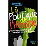 La politique de l&#39;heroine. l&#39;implantation de la cia dans le trafic des droguespar Alfred Mc Coy