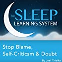 Stop Blame, Self-Criticism, and Doubt, Guided Meditation and Affirmations (The Sleep Learning System)  by Joel Thielke Narrated by Joel Thielke