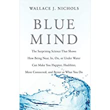Blue Mind: The Surprising Science That Shows How Being near, in, on, or under Water Can Make You Happier, Healthier, More Connected, and Better at What You Do (       UNABRIDGED) by Wallace J. Nichols, Céline Cousteau (foreword) Narrated by Wallace J. Nichols