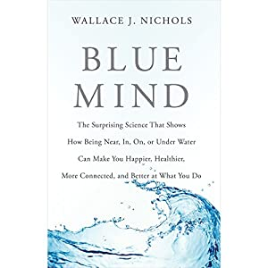 Blue Mind: The Surprising Science That Shows How Being near, in, on, or under Water Can Make You Happier, Healthier, More Connected, and Better at What You Do | [Wallace J. Nichols, Céline Cousteau (foreword)]