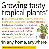 Growing Tasty Tropical Plants in Any Home, Anywhere: (like lemons, limes, citrons, grapefruit, kumquats, sunquats, tahitian oranges, barbados cherries, ... black pepper, cinnamon, vanilla, and more)
