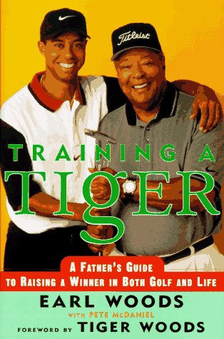 Training a Tiger : A Fathers Account of How to Raise a Winner in Both Golf and Life, EARL WOODS, PETE MCDANIEL
