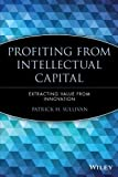 Profiting from Intellectual Capital: Extracting Value from Innovation (Intellectual Property-General, Law, Accounting & Finance, Management, Licensing, Special Topics)