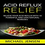 Acid Reflux Relief: Relieve Your Acid Reflux with 10 Powerful and Safe Natural Remedies | Michael K. Jensen