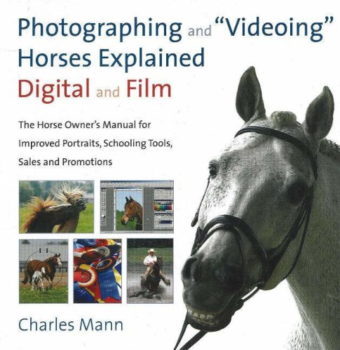 Photographing and Videoing Horses Explained: Digital and Film: The Horse Owner's Manual for Improved Portraits, Schoolin