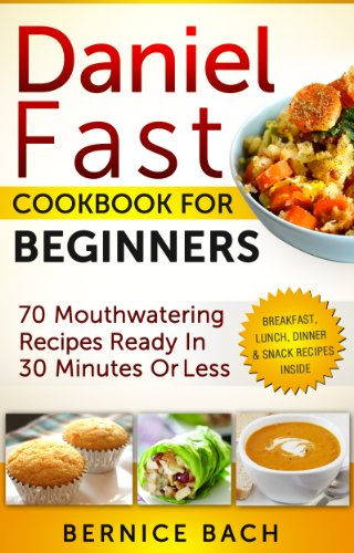 Daniel Fast Cookbook For Beginners: 70 Mouthwatering Recipes Ready In 30 Minutes Or Less (Breakfast, Lunch, Dinner & Snack Recipes Inside) (Daniel Cook compare prices)