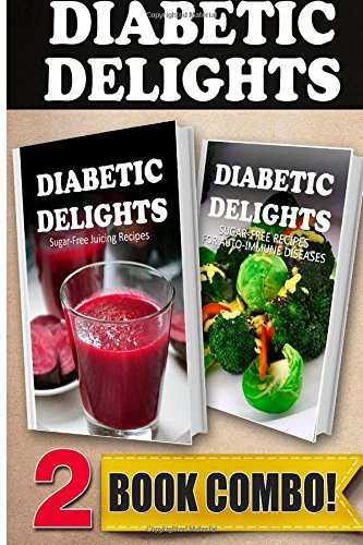Sugar-Free Juicing Recipes and Sugar-Free Recipes For Auto-Immune Diseases: 2 Book Combo (Diabetic Delights ) by Ariel Sparks