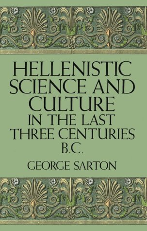 Hellenistic Science and Culture in the Last Three Centuries BC, GEORGE SARTON