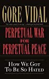 Perpetual War for Perpetual Peace: How We Got to Be So Hated (156025405X) by Vidal, Gore