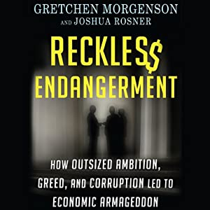 Reckless Endangerment: How Outsized Ambition, Greed, and Corruption Led to Economic Armageddon | [Gretchen Morgenson, Joshua Rosner]