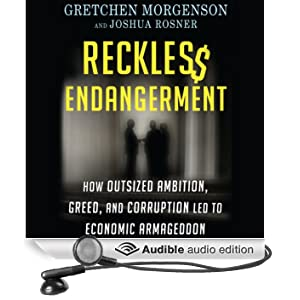 Reckless Endangerment: How Outsized Ambition, Greed, and Corruption Led to Economic Armageddon (Unabridged)
