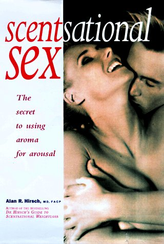 Scentsational Sex: The Secret to Using Aroma for Arousal, Hirsch,Alan R./Hirsch,Alan P.