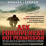 Ask Forgiveness Not Permission: The True Story of an Operation in Pakistan's Badlands | Howard Leedham