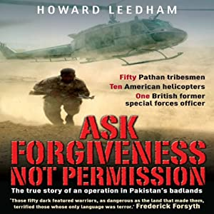 Ask Forgiveness Not Permission: The True Story of an Operation in Pakistan's Badlands | [Howard Leedham]