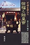不老を夢みた徐福と始皇帝―中国の徐福研究最前線