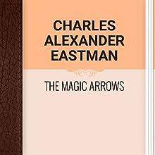 Charles Alexander Eastman: The Magic Arrows (       UNABRIDGED) by Charles Alexander Eastman Narrated by Ekaterina Semenova