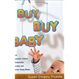 Buy, Buy Baby: How Consumer Culture Manipulates Parents and Harms Young Minds ~ Susan Gregory Thomas