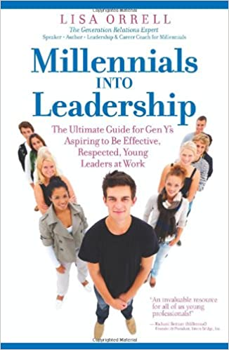 Millennials Into Leadership: The Ultimate Guide for Gen Y's Aspiring to Be Effective, Respected, Young Leaders at Work