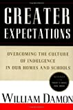 Greater Expectations: Overcoming the Culture of Indulgence in Our Homes and Schools (0684825058) by Damon, William