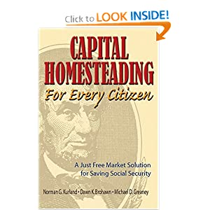 Capital Homesteading for Every Citizen: A Just Free Market Solution for Saving Social Security Norman G. Kurland, Michael D. Greaney and Dawn K. Brohawn