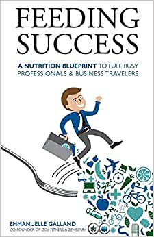 Feeding Success: A Nutrition Blueprint For Busy Professionals And Business Travelers