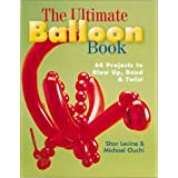 The Ultimate Balloon Book: 46 Projects to Blow Up, Bend & Twistpar Shar Levine