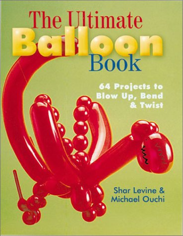 The Ultimate Balloon Book: 64 Projects to Blow Up, Bend and Twist