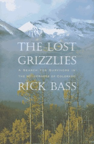 The Lost Grizzlies: A Search for Survivors in the Colorado Wilderness, Rick Bass