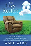 The Lazy Realtor: Kick Back and Relax...Your Guide to Building a Real Estate Sales Machine That Rocks in Any Economy