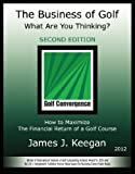 img - for The Business of Golf - What Are You Thinking? How to Maximize the Financial Return of a Golf Course (2012 Edition) book / textbook / text book