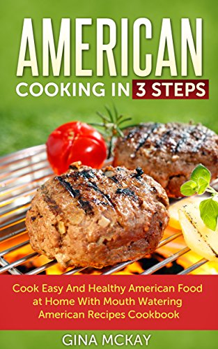 American Cooking in 3 Steps: Cook Easy And Healthy American Food at Home With Mouth Watering American Recipes Cookbook by Gina McKay