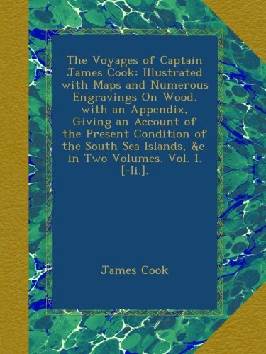 The Voyages of Captain James Cook: Illustrated with Maps and Numerous Engravings On Wood. with an Appendix, Giving an Account of the Present Condition ... Islands, &c. in Two Volumes. Vol. I. [-Ii.].