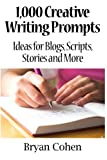 1,000 Creative Writing Prompts: Ideas for Blogs, Scripts, Stories and More