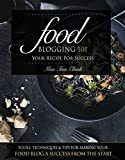 Food Blogging 101  Your Recipe for Success: Tools, Techniques & Tips For Making Your Food Blog A Success From The Start (...
