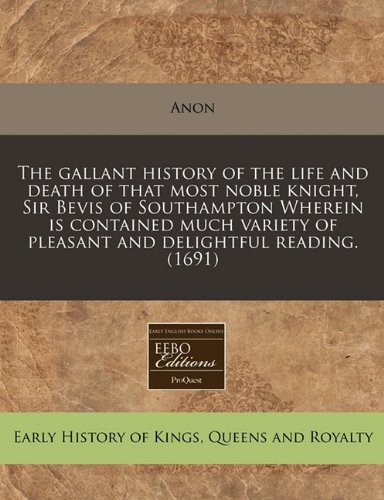 The gallant history of the life and death of that most noble knight, Sir Bevis of Southampton Wherein is contained much variety of pleasant and delightful reading. (1691)