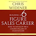 Building a Six Figure Sales Career: How to Develop the Four Golden Pillars of Sales Success (       UNABRIDGED) by Chris Widener Narrated by Chis Widener