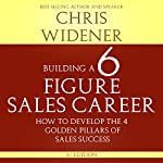 Building a Six Figure Sales Career: How to Develop the Four Golden Pillars of Sales Success | Chris Widener