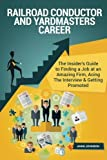 Railroad Conductor and Yardmasters Career (Special Edition): The Insider's Guide to Finding a Job at an Amazing Firm, Acing The Interview & Getting Promoted