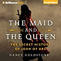 The Maid and the Queen: The Secret History of Joan of Arc (       UNABRIDGED) by Nancy Goldstone Narrated by Sandra Burr