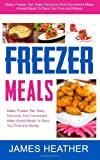 James Heather Freezer Meals: Make, Freeze, Eat. Easy, Delicious, And Convenient Make Ahead Meals To Save You Time and Money