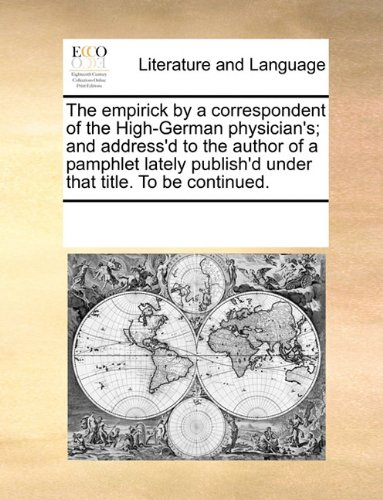 The empirick by a correspondent of the High-German physician's; and address'd to the author of a pamphlet lately publish'd under that title. To be continued.
