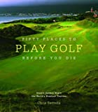 Fifty Places to Play Golf Before You Die: Golfing Experts Share the World's Greatest Destinations