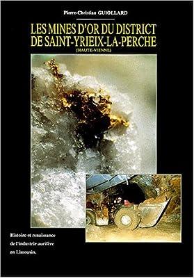 Les mines d'or du district de Saint-Yriex-la-Perche (Haute-Vienne) : Histoire et renaissance de l'industrie aurifère en Limousin de Pierre-Christian Guiollard