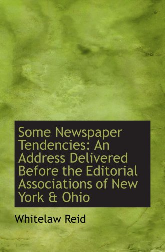 Some Newspaper Tendencies: An Address Delivered Before the Editorial Associations of New York & Ohio