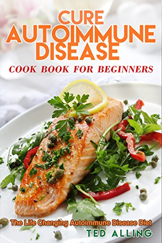 Cure Autoimmune Disease Cook Book for Beginners: The Life Changing Autoimmune Disease Diet - Autoimmune Disease Treatment for Everyday Life (Alternative Autoimmune Cookbook compare prices)