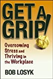 Get a Grip!: Overcoming Stress and Thriving in the Workplace