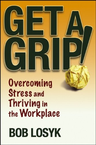 Get a Grip!: Overcoming Stress and Thriving in the Workplace, by Bob Losyk